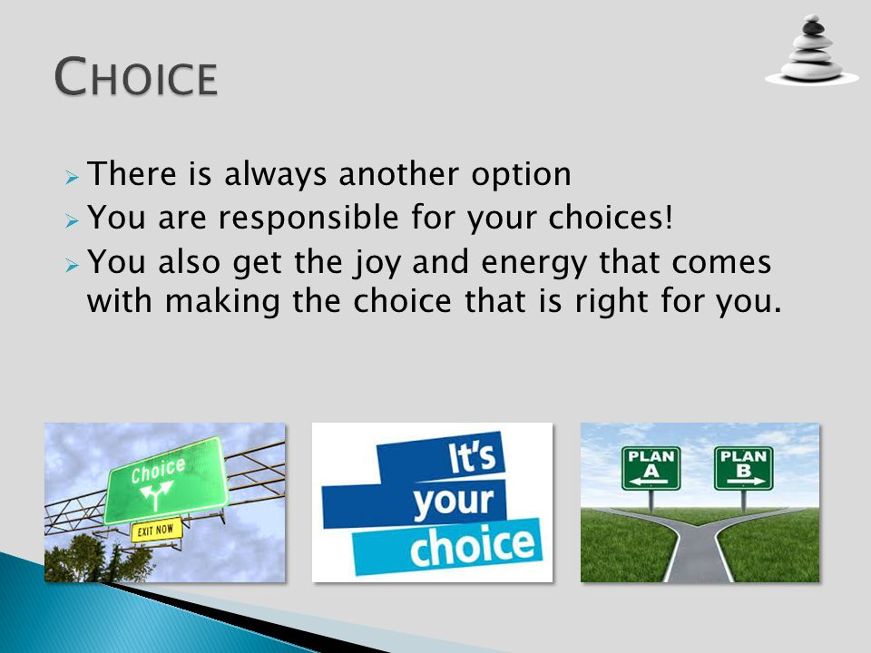 There is always another option You are responsible for your choices! You also get the joy and energy that comes with making the choice that is right f
