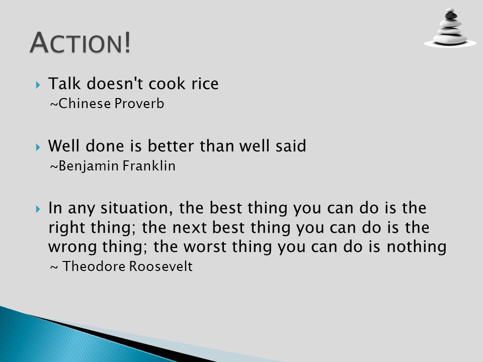 Talk doesn't cook rice ~Chinese Proverb Well done is better than well said ~Benjamin Franklin In any situation, the best thing you can do is the right