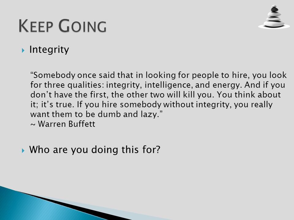Integrity Somebody once said that in looking for people to hire, you look for three qualities: integrity, intelligence, and energy.