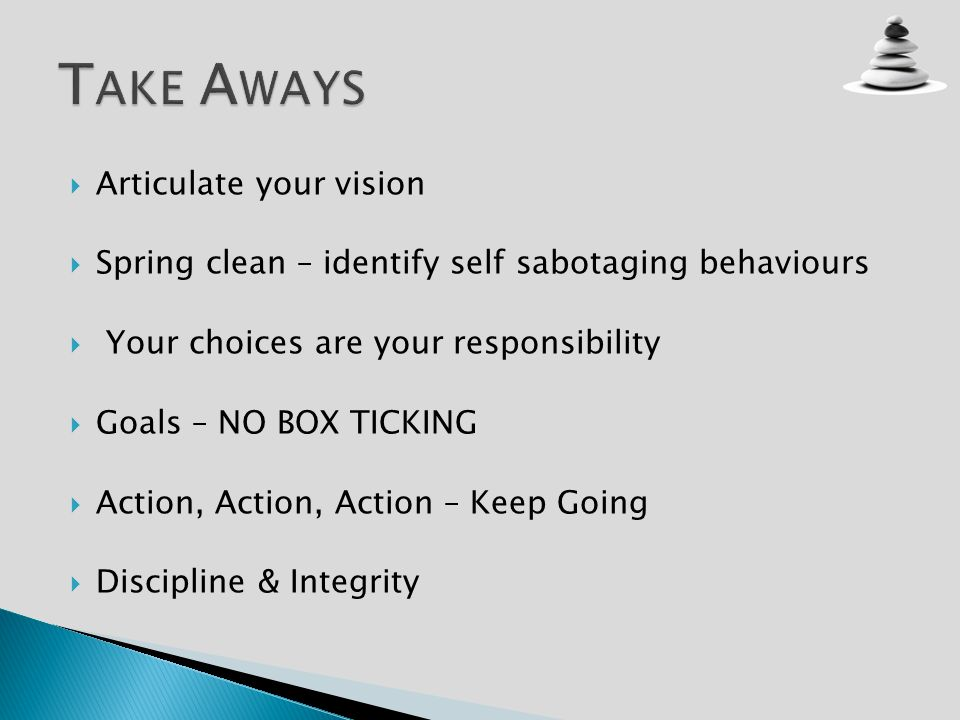 Articulate your vision Spring clean – identify self sabotaging behaviours Your choices are your responsibility Goals – NO BOX TICKING Action, Action, Action – Keep Going Discipline & Integrity