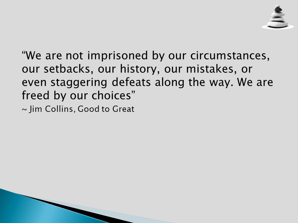 We are not imprisoned by our circumstances, our setbacks, our history, our mistakes, or even staggering defeats along the way. We are freed by our cho