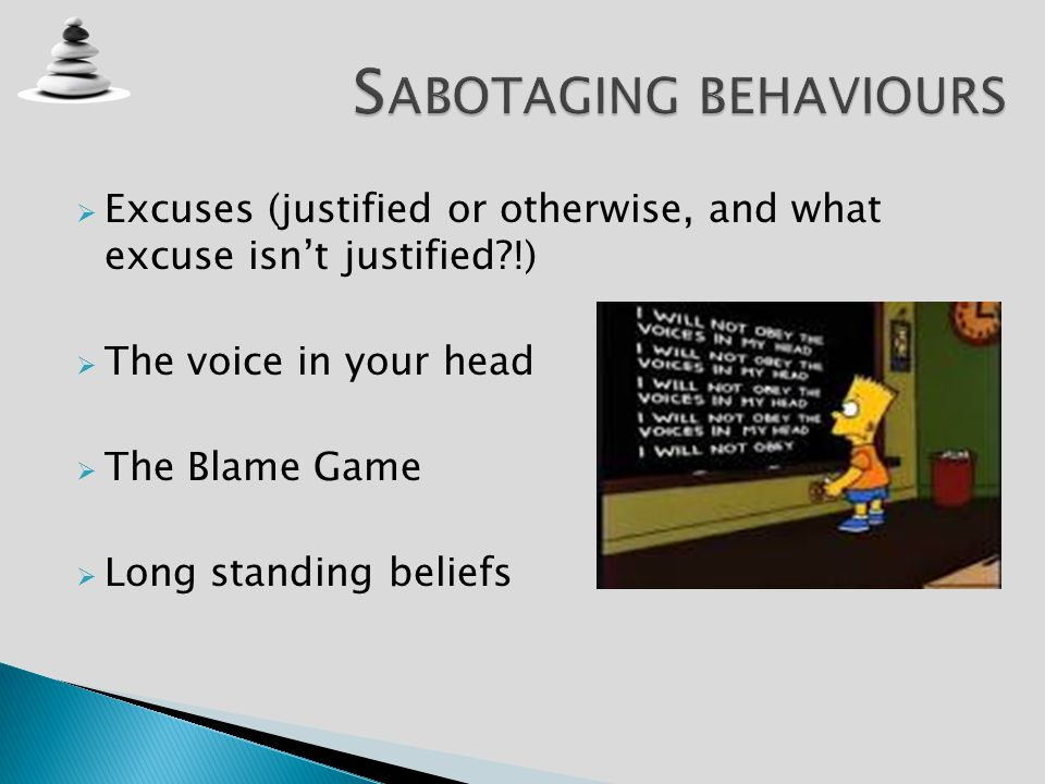 Excuses (justified or otherwise, and what excuse isnt justified?!) The voice in your head The Blame Game Long standing beliefs