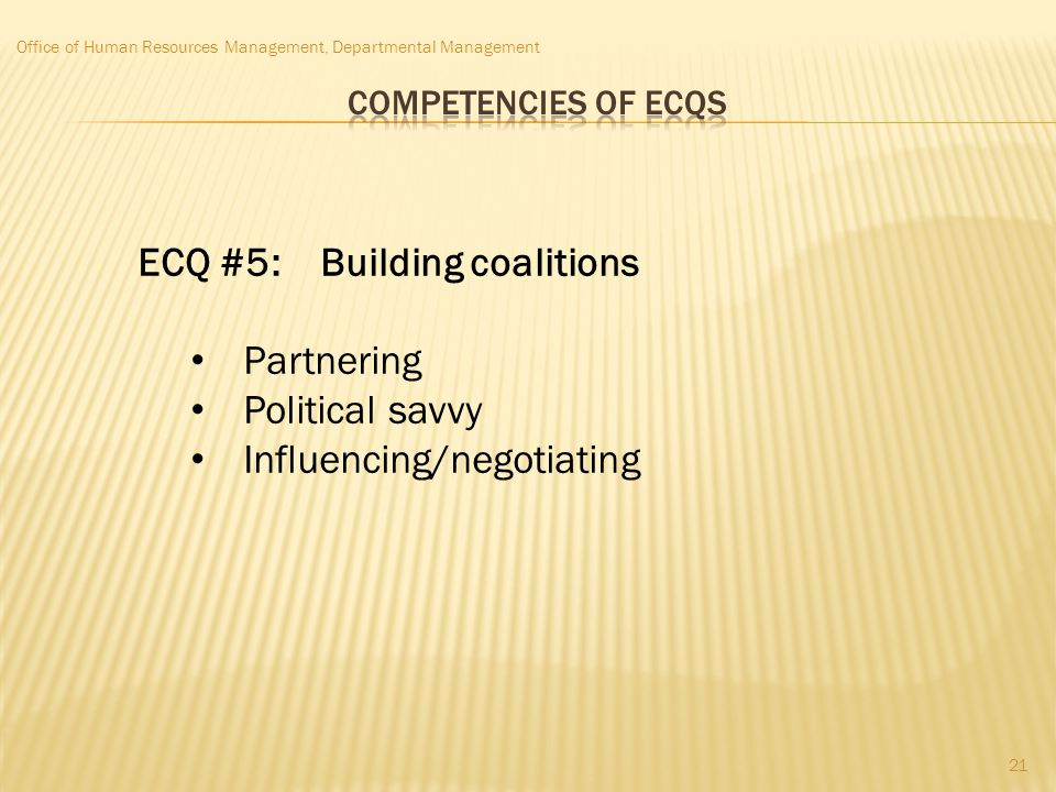 Office of Human Resources Management, Departmental Management ECQ #5: Building coalitions Partnering Political savvy Influencing/negotiating 21