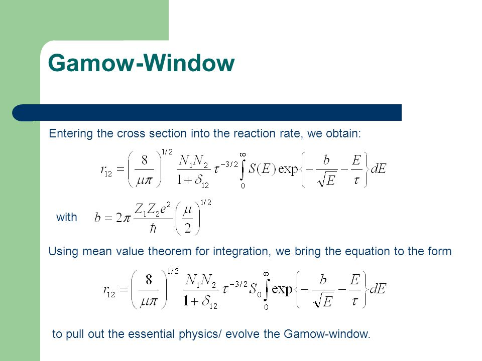 Gamow-Window Entering the cross section into the reaction rate, we obtain: with Using mean value theorem for integration, we bring the equation to the