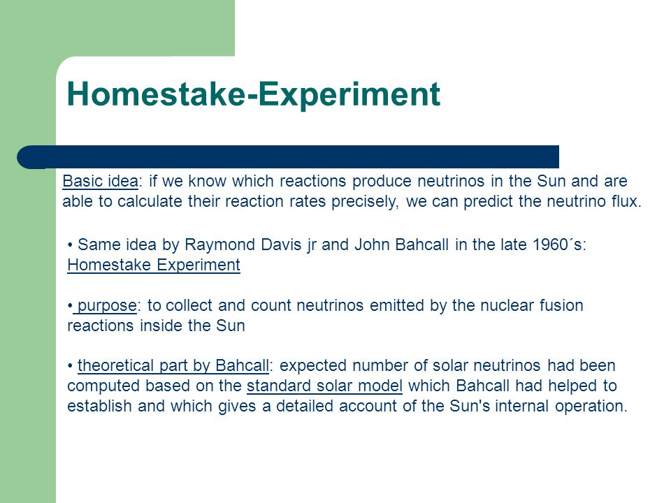 Homestake-Experiment Basic idea: if we know which reactions produce neutrinos in the Sun and are able to calculate their reaction rates precisely, we
