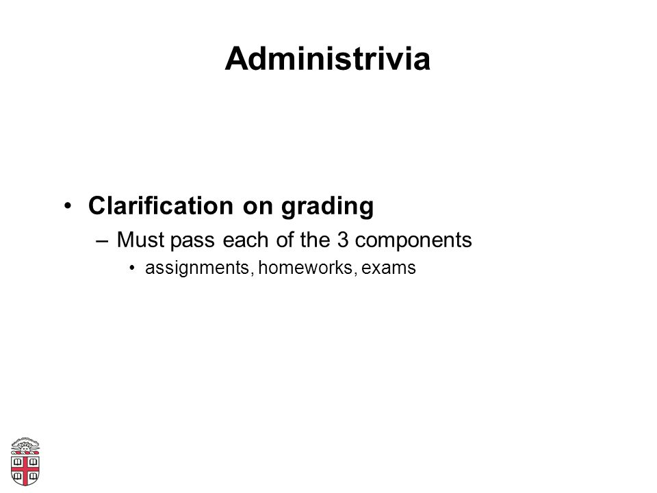 Administrivia Clarification on grading –Must pass each of the 3 components assignments, homeworks, exams