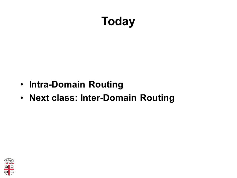 Today Intra-Domain Routing Next class: Inter-Domain Routing