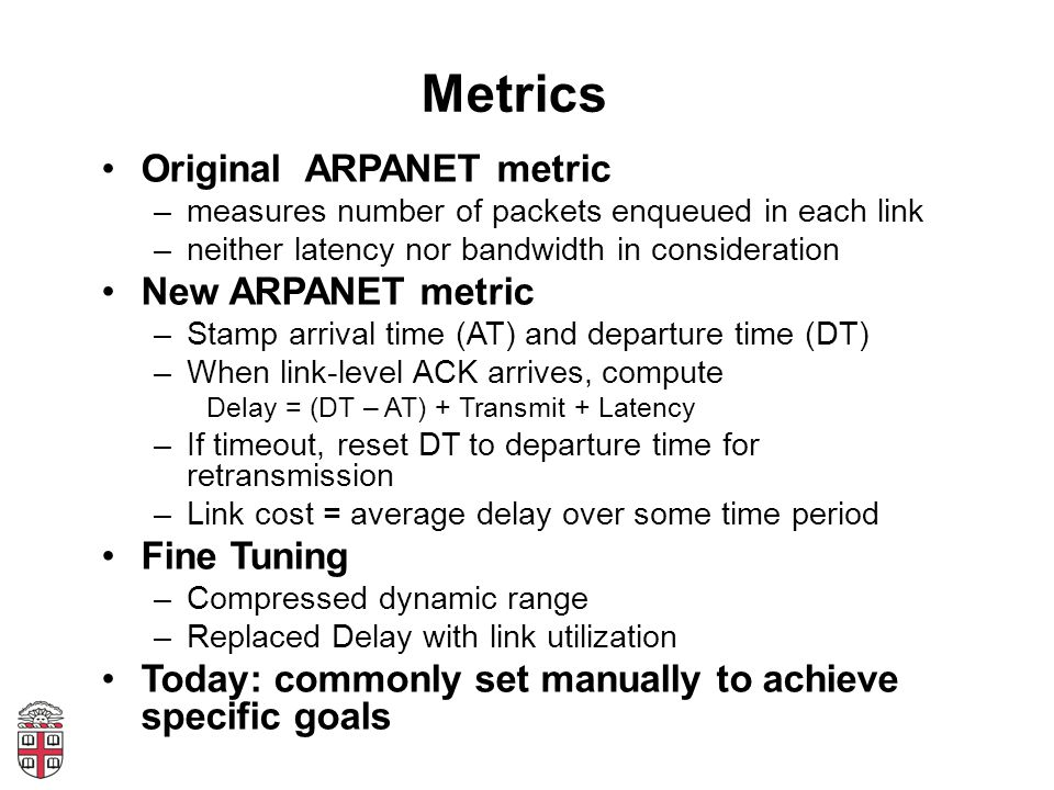 Metrics Original ARPANET metric –measures number of packets enqueued in each link –neither latency nor bandwidth in consideration New ARPANET metric –Stamp arrival time (AT) and departure time (DT) –When link-level ACK arrives, compute Delay = (DT – AT) + Transmit + Latency –If timeout, reset DT to departure time for retransmission –Link cost = average delay over some time period Fine Tuning –Compressed dynamic range –Replaced Delay with link utilization Today: commonly set manually to achieve specific goals