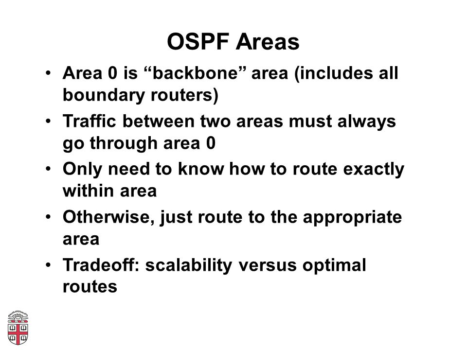 OSPF Areas Area 0 is backbone area (includes all boundary routers) Traffic between two areas must always go through area 0 Only need to know how to route exactly within area Otherwise, just route to the appropriate area Tradeoff: scalability versus optimal routes