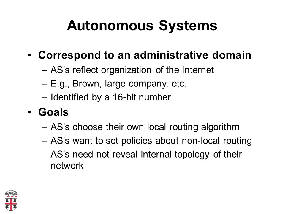 Autonomous Systems Correspond to an administrative domain –ASs reflect organization of the Internet –E.g., Brown, large company, etc.