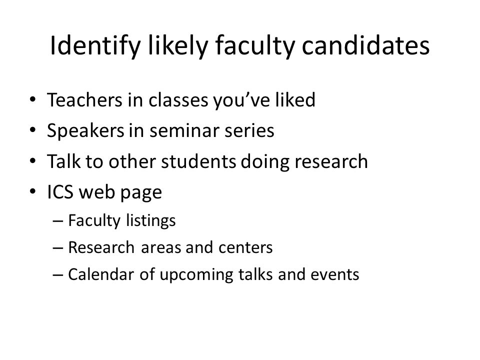 Identify likely faculty candidates Teachers in classes youve liked Speakers in seminar series Talk to other students doing research ICS web page – Faculty listings – Research areas and centers – Calendar of upcoming talks and events