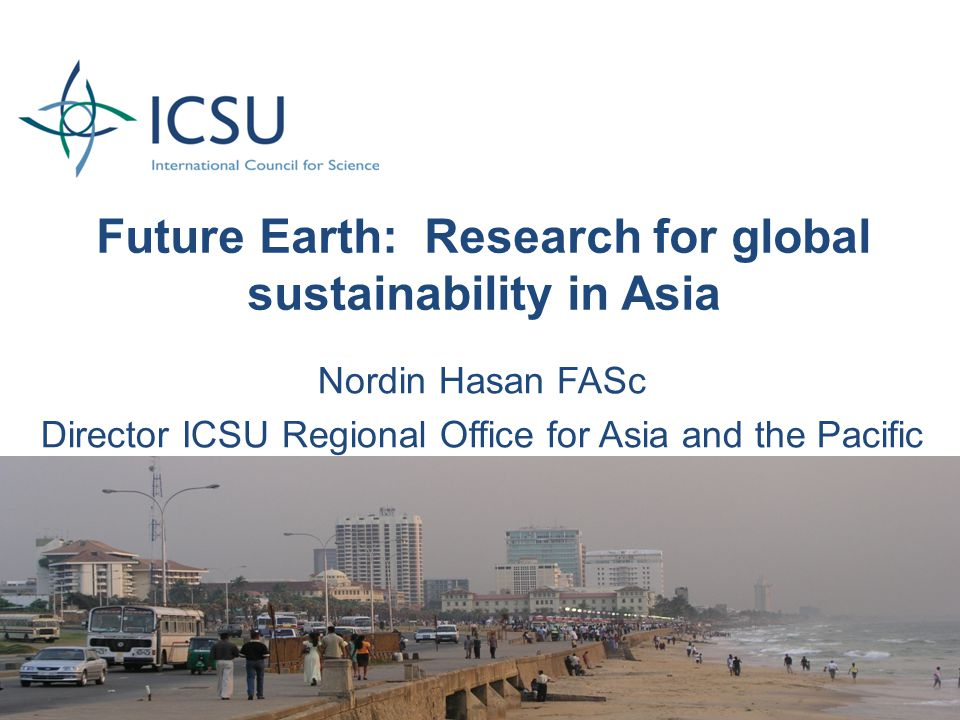 Future Earth: Research for global sustainability in Asia Nordin Hasan FASc Director ICSU Regional Office for Asia and the Pacific