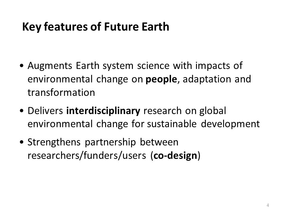 Key features of Future Earth 4 Augments Earth system science with impacts of environmental change on people, adaptation and transformation Delivers in