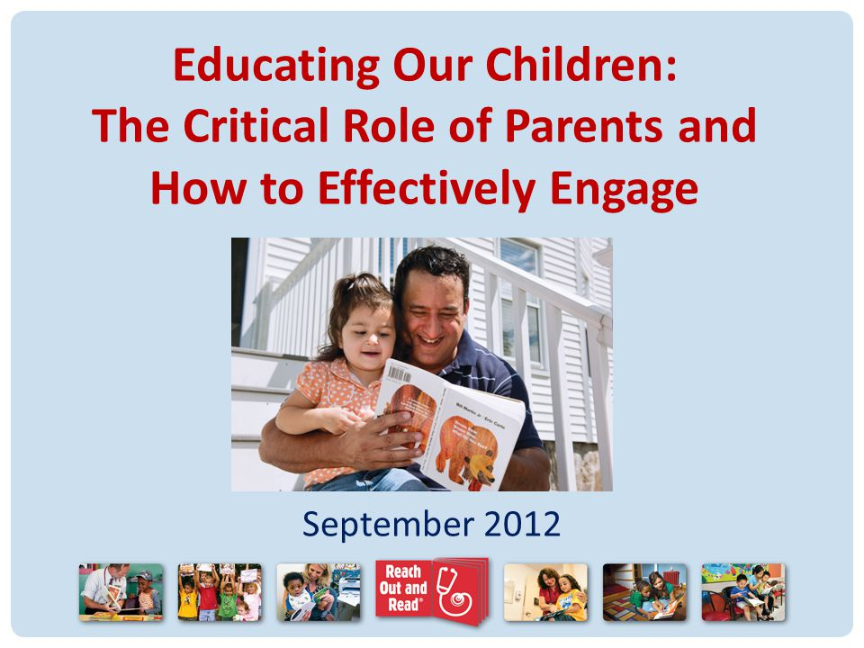 The Need A parents contribution to their childs early development is as strong an influence as early education.* Children who are poor readers at the end of first grade almost never acquire average-level reading skills by the end of elementary school.** 34% of all U.S.