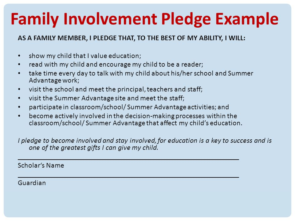 16 Family Involvement Pledge Example AS A FAMILY MEMBER, I PLEDGE THAT, TO THE BEST OF MY ABILITY, I WILL: show my child that I value education; read