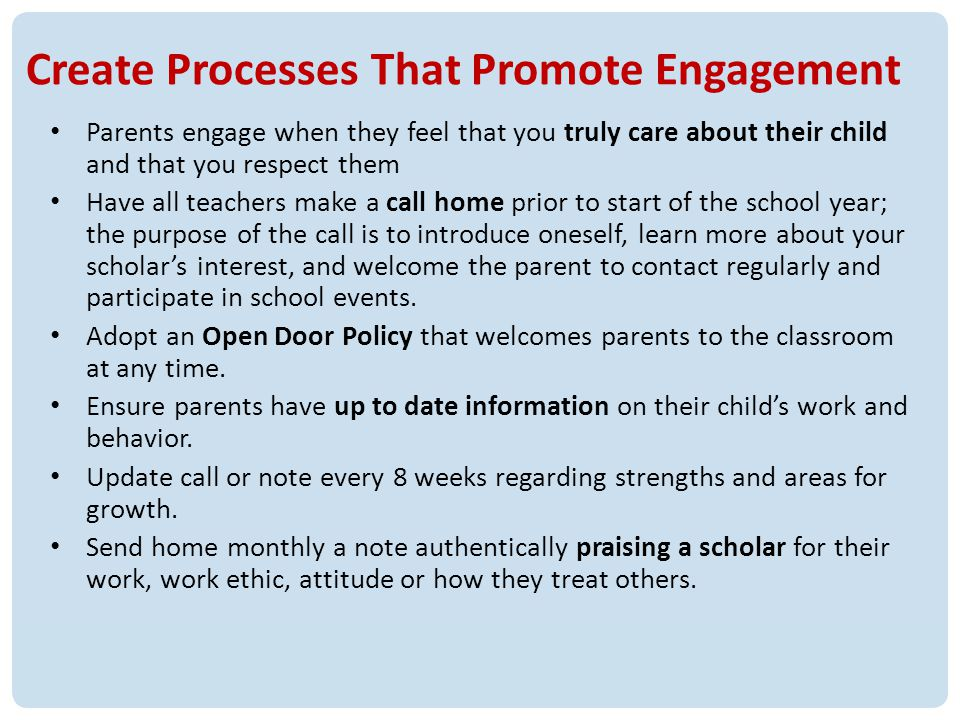 18 Create Processes That Promote Engagement Parents engage when they feel that you truly care about their child and that you respect them Have all teachers make a call home prior to start of the school year; the purpose of the call is to introduce oneself, learn more about your scholars interest, and welcome the parent to contact regularly and participate in school events.