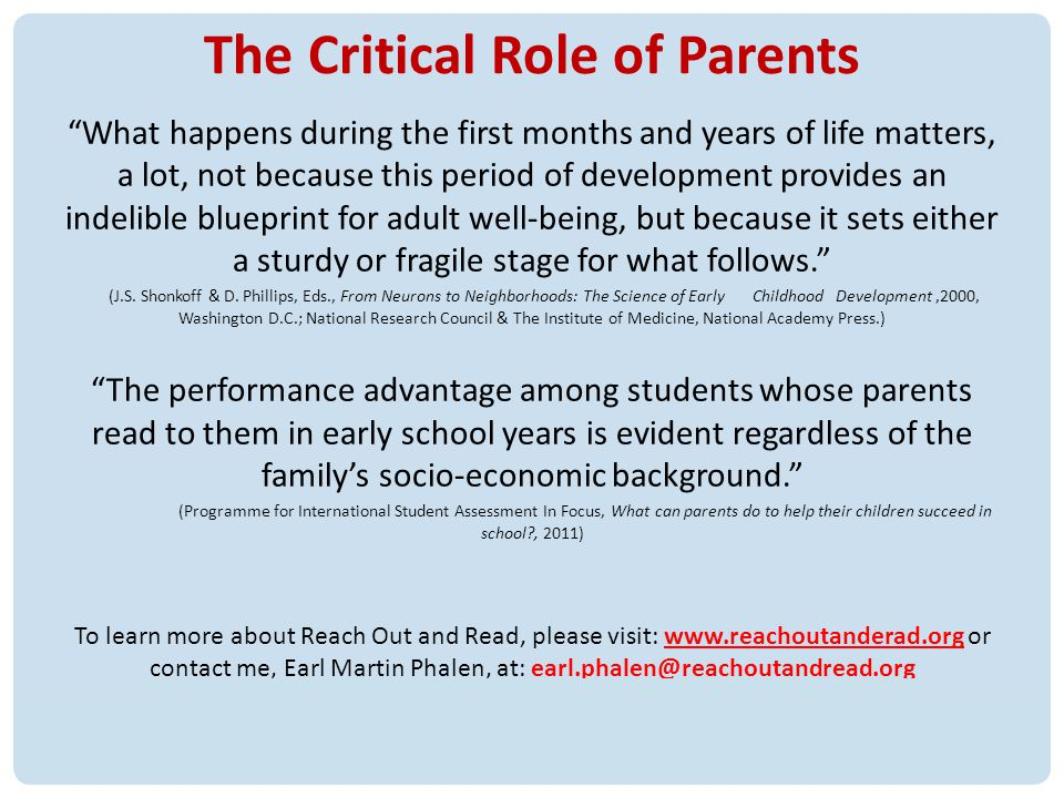 The Critical Role of Parents What happens during the first months and years of life matters, a lot, not because this period of development provides an indelible blueprint for adult well-being, but because it sets either a sturdy or fragile stage for what follows.