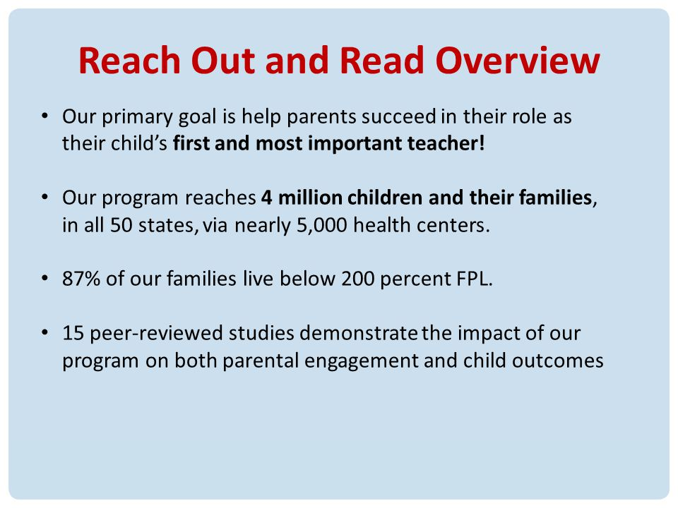 6 Reach Out and Read Overview Our primary goal is help parents succeed in their role as their childs first and most important teacher! Our program rea