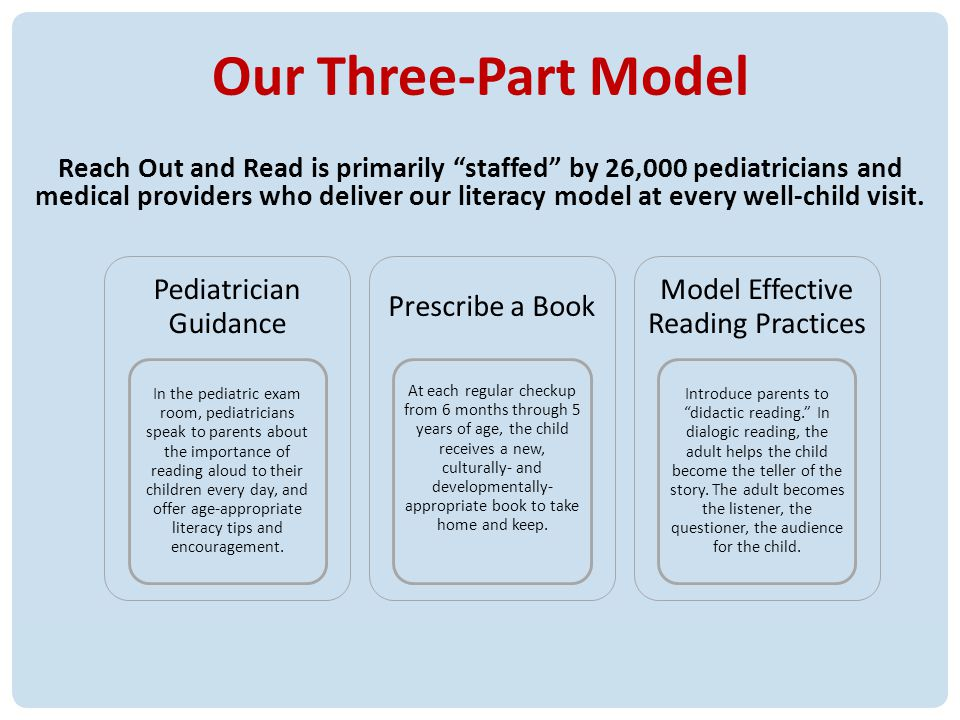 7 Our Three-Part Model Reach Out and Read is primarily staffed by 26,000 pediatricians and medical providers who deliver our literacy model at every w