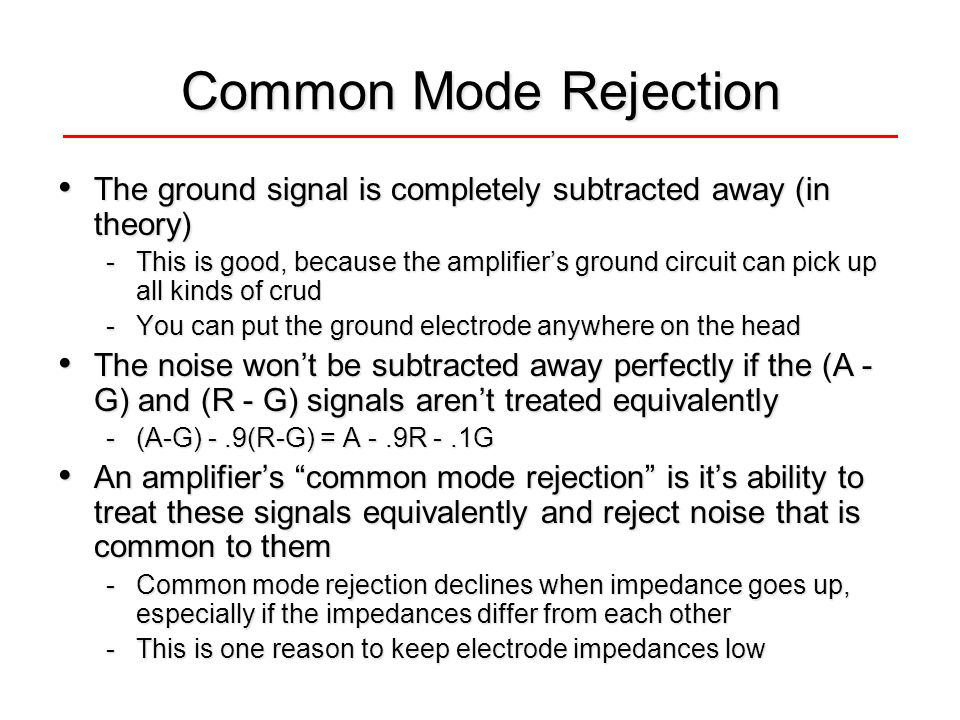 Common Mode Rejection The ground signal is completely subtracted away (in theory) The ground signal is completely subtracted away (in theory) -This is good, because the amplifiers ground circuit can pick up all kinds of crud -You can put the ground electrode anywhere on the head The noise wont be subtracted away perfectly if the (A - G) and (R - G) signals arent treated equivalently The noise wont be subtracted away perfectly if the (A - G) and (R - G) signals arent treated equivalently -(A-G) -.9(R-G) = A -.9R -.1G An amplifiers common mode rejection is its ability to treat these signals equivalently and reject noise that is common to them An amplifiers common mode rejection is its ability to treat these signals equivalently and reject noise that is common to them -Common mode rejection declines when impedance goes up, especially if the impedances differ from each other -This is one reason to keep electrode impedances low