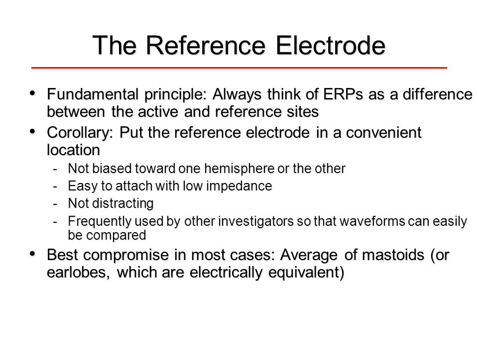 The Reference Electrode Fundamental principle: Always think of ERPs as a difference between the active and reference sites Fundamental principle: Always think of ERPs as a difference between the active and reference sites Corollary: Put the reference electrode in a convenient location Corollary: Put the reference electrode in a convenient location -Not biased toward one hemisphere or the other -Easy to attach with low impedance -Not distracting -Frequently used by other investigators so that waveforms can easily be compared Best compromise in most cases: Average of mastoids (or earlobes, which are electrically equivalent) Best compromise in most cases: Average of mastoids (or earlobes, which are electrically equivalent)