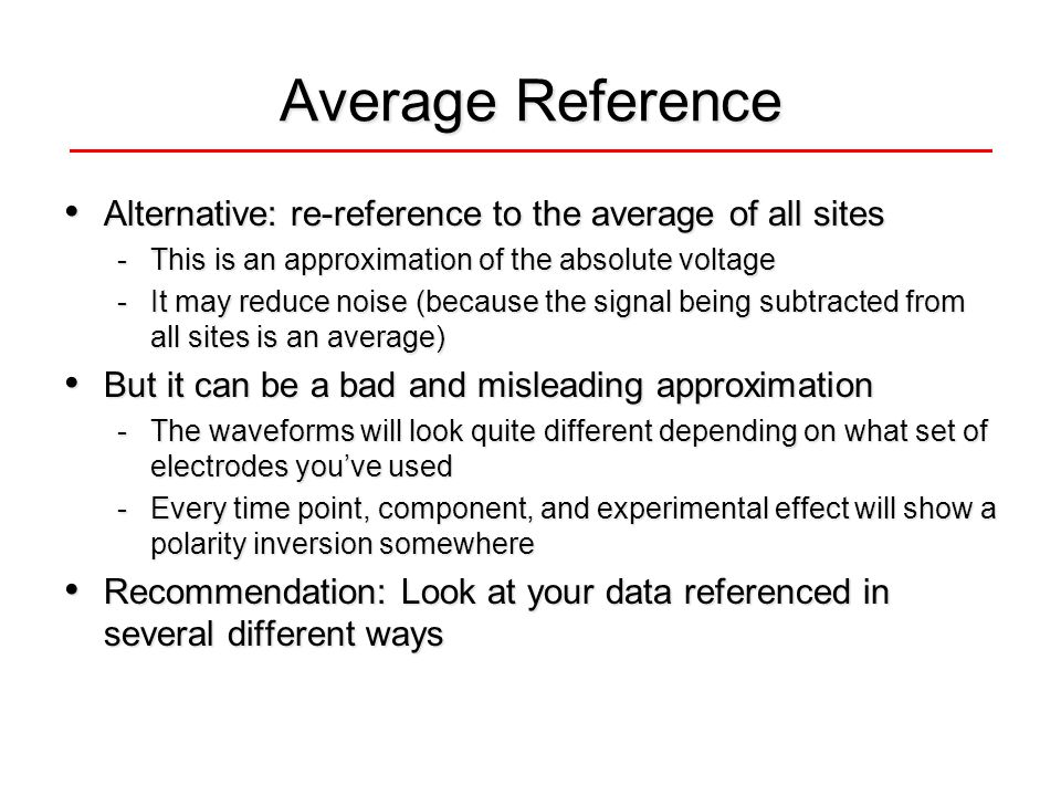 Average Reference Alternative: re-reference to the average of all sites Alternative: re-reference to the average of all sites -This is an approximation of the absolute voltage -It may reduce noise (because the signal being subtracted from all sites is an average) But it can be a bad and misleading approximation But it can be a bad and misleading approximation -The waveforms will look quite different depending on what set of electrodes youve used -Every time point, component, and experimental effect will show a polarity inversion somewhere Recommendation: Look at your data referenced in several different ways Recommendation: Look at your data referenced in several different ways