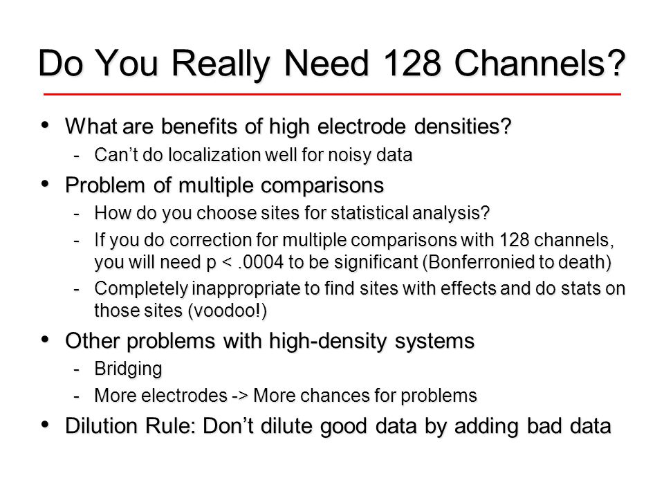 Do You Really Need 128 Channels? What are benefits of high electrode densities? What are benefits of high electrode densities? -Cant do localization w