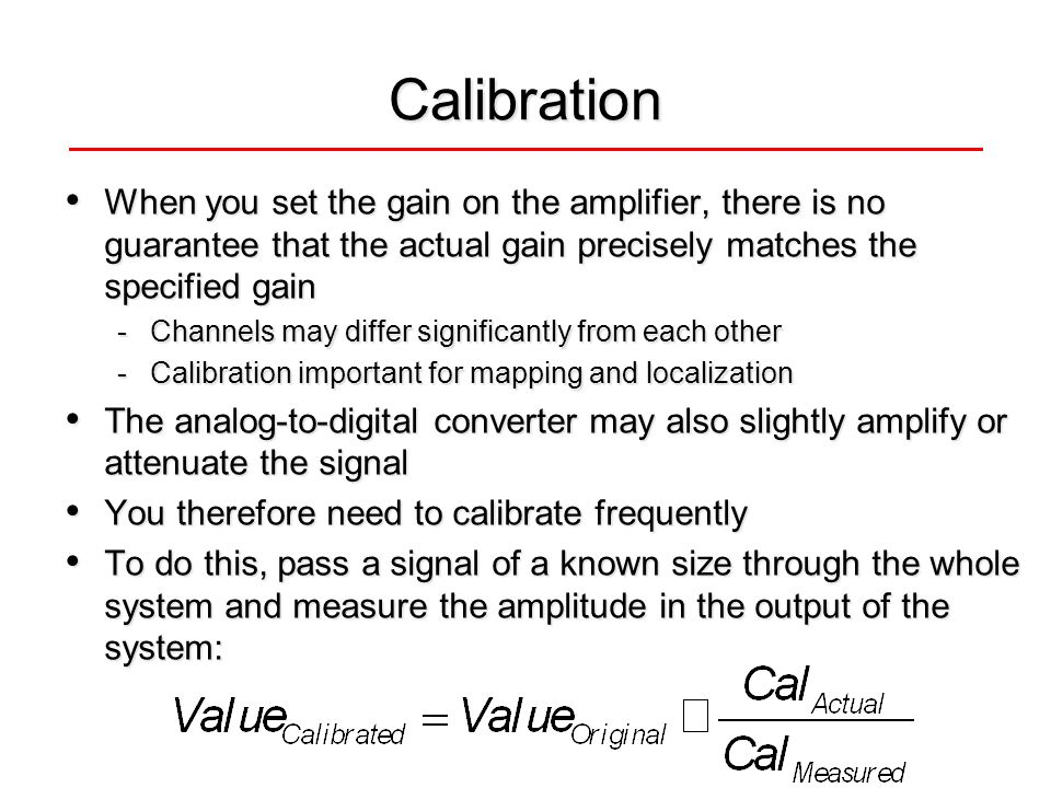 Calibration When you set the gain on the amplifier, there is no guarantee that the actual gain precisely matches the specified gain When you set the gain on the amplifier, there is no guarantee that the actual gain precisely matches the specified gain -Channels may differ significantly from each other -Calibration important for mapping and localization The analog-to-digital converter may also slightly amplify or attenuate the signal The analog-to-digital converter may also slightly amplify or attenuate the signal You therefore need to calibrate frequently You therefore need to calibrate frequently To do this, pass a signal of a known size through the whole system and measure the amplitude in the output of the system: To do this, pass a signal of a known size through the whole system and measure the amplitude in the output of the system: