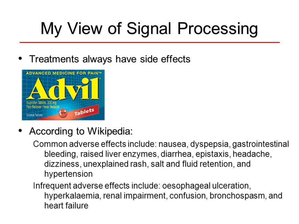 My View of Signal Processing Treatments always have side effects Treatments always have side effects According to Wikipedia: According to Wikipedia: Common adverse effects include: nausea, dyspepsia, gastrointestinal bleeding, raised liver enzymes, diarrhea, epistaxis, headache, dizziness, unexplained rash, salt and fluid retention, and hypertension Infrequent adverse effects include: oesophageal ulceration, hyperkalaemia, renal impairment, confusion, bronchospasm, and heart failure