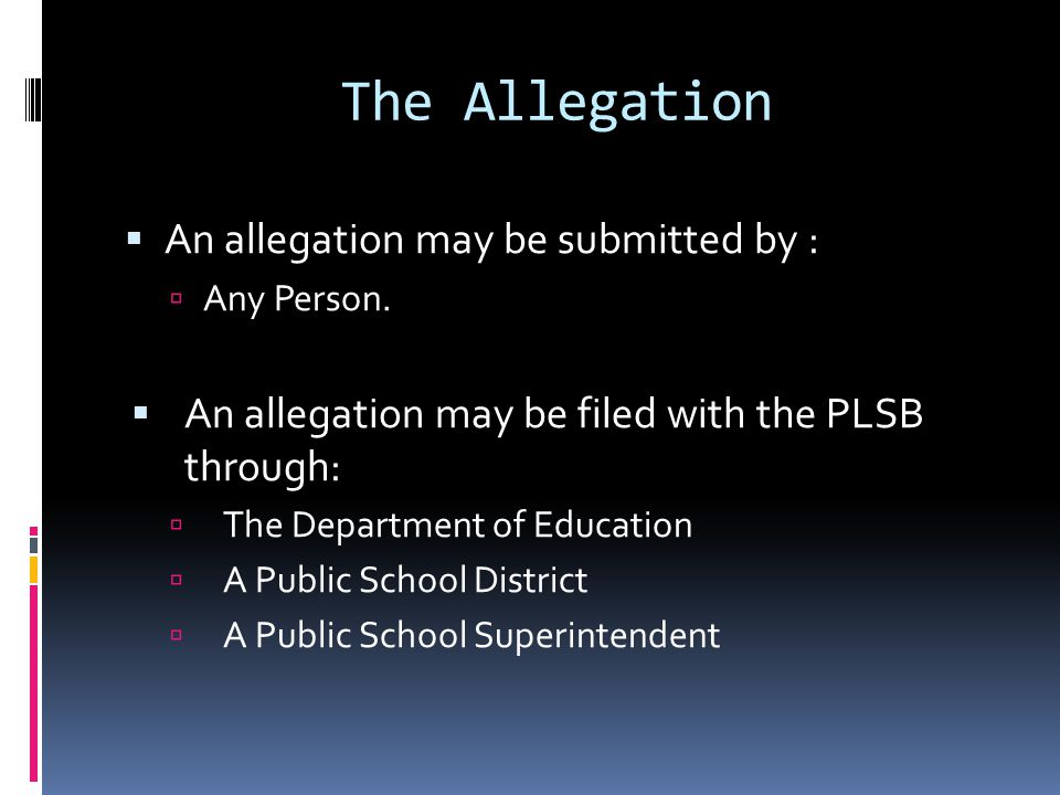 The Allegation An allegation may be submitted by : Any Person. An allegation may be filed with the PLSB through: The Department of Education A Public