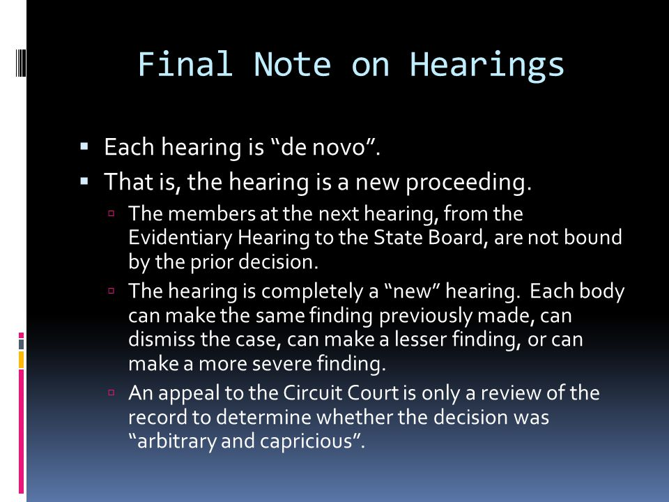 Final Note on Hearings Each hearing is de novo. That is, the hearing is a new proceeding. The members at the next hearing, from the Evidentiary Hearin