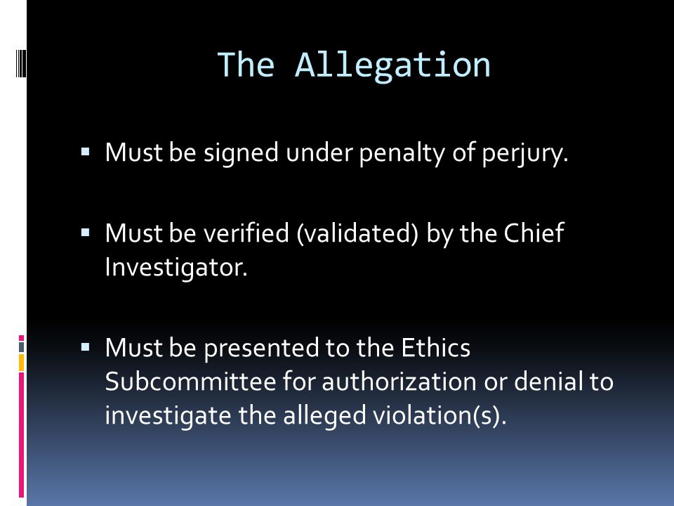 The Allegation Must be signed under penalty of perjury. Must be verified (validated) by the Chief Investigator. Must be presented to the Ethics Subcom