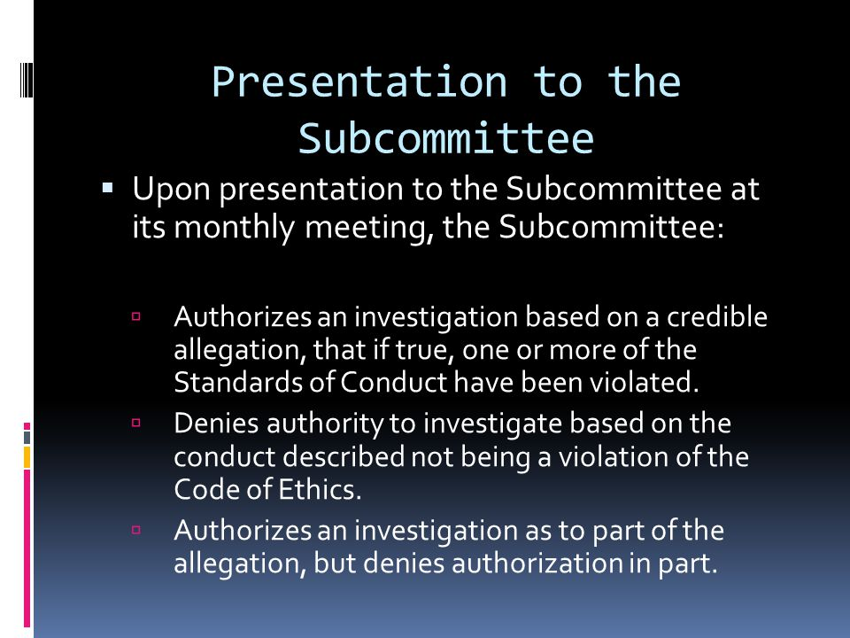 Presentation to the Subcommittee Upon presentation to the Subcommittee at its monthly meeting, the Subcommittee: Authorizes an investigation based on