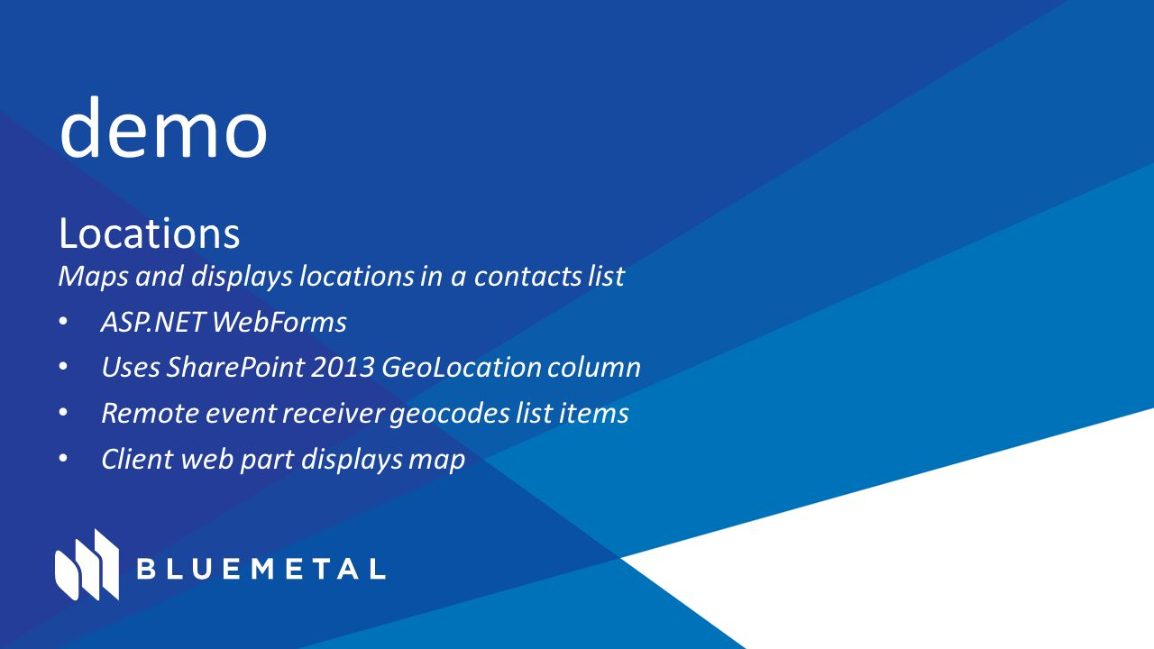 Locations Maps and displays locations in a contacts list ASP.NET WebForms Uses SharePoint 2013 GeoLocation column Remote event receiver geocodes list items Client web part displays map demo