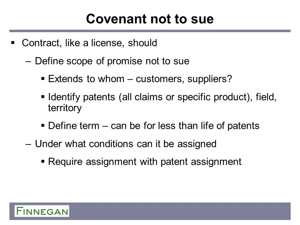 Covenant not to sue Contract, like a license, should –Define scope of promise not to sue Extends to whom – customers, suppliers? Identify patents (all