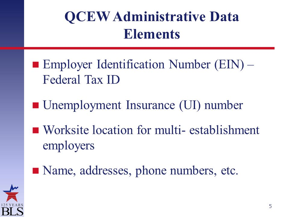 QCEW Administrative Data Elements Employer Identification Number (EIN) – Federal Tax ID Unemployment Insurance (UI) number Worksite location for multi