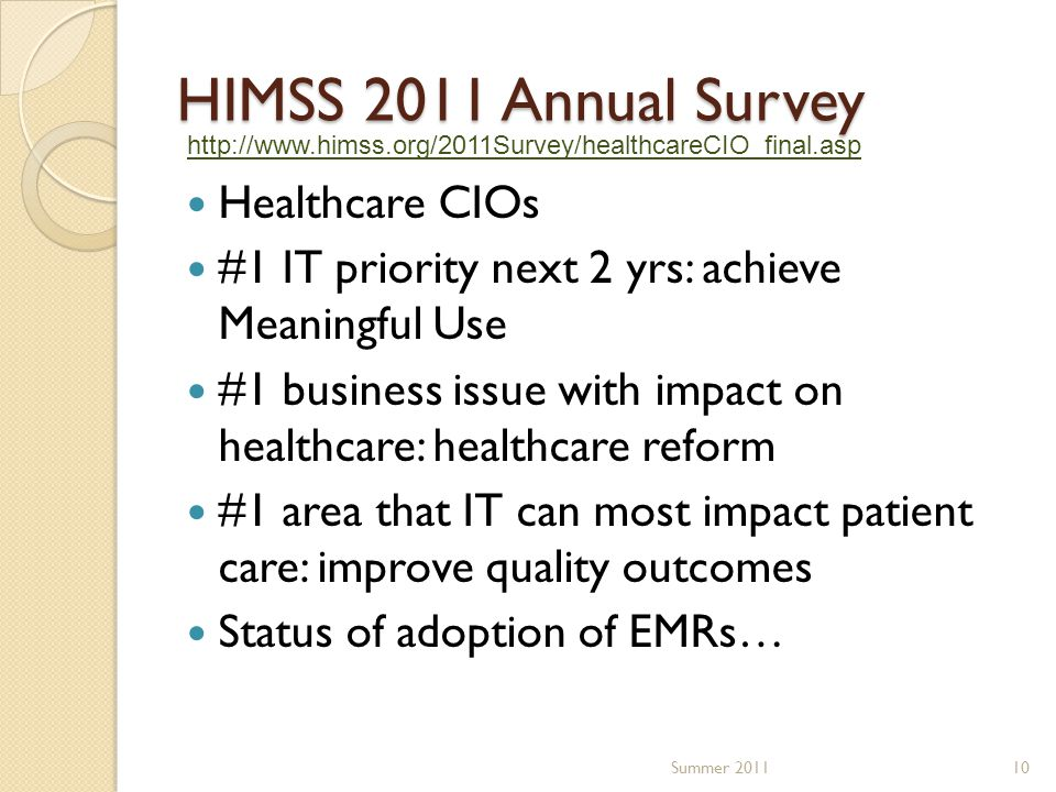 HIMSS 2011 Annual Survey Healthcare CIOs #1 IT priority next 2 yrs: achieve Meaningful Use #1 business issue with impact on healthcare: healthcare reform #1 area that IT can most impact patient care: improve quality outcomes Status of adoption of EMRs… Summer 201110 http://www.himss.org/2011Survey/healthcareCIO_final.asp