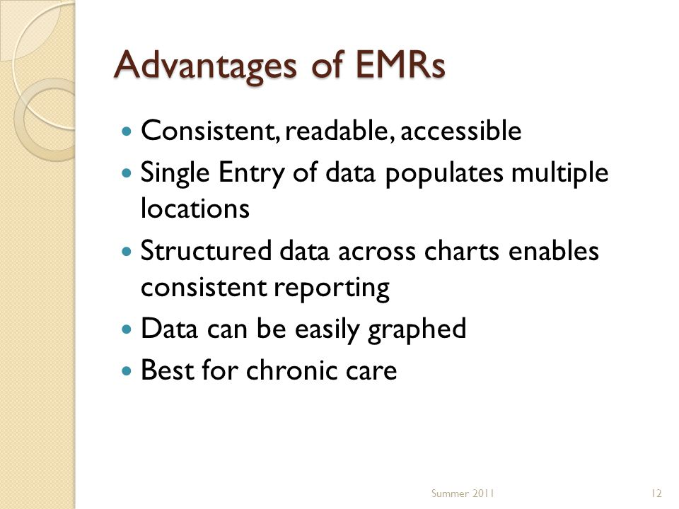 Advantages of EMRs Consistent, readable, accessible Single Entry of data populates multiple locations Structured data across charts enables consistent