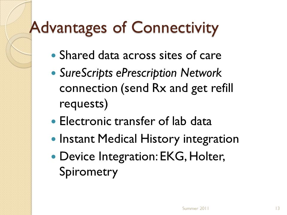 Advantages of Connectivity Shared data across sites of care SureScripts ePrescription Network connection (send Rx and get refill requests) Electronic transfer of lab data Instant Medical History integration Device Integration: EKG, Holter, Spirometry 13Summer 2011