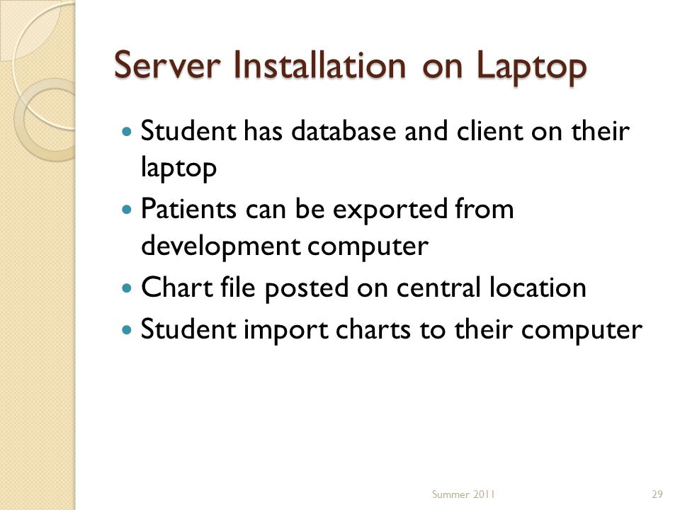 Server Installation on Laptop Student has database and client on their laptop Patients can be exported from development computer Chart file posted on central location Student import charts to their computer 29Summer 2011