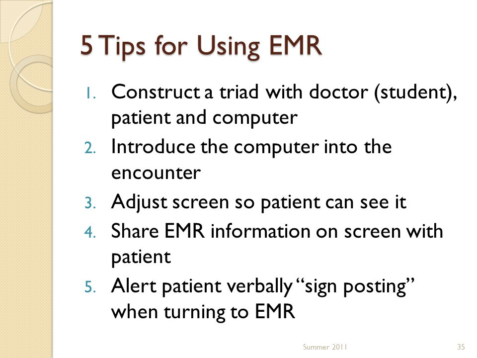 5 Tips for Using EMR 1. Construct a triad with doctor (student), patient and computer 2. Introduce the computer into the encounter 3. Adjust screen so