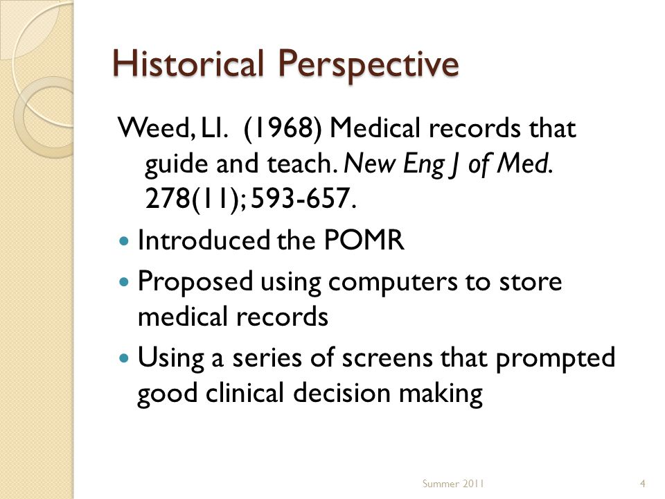 Historical Perspective Weed, LI. (1968) Medical records that guide and teach. New Eng J of Med. 278(11); 593-657. Introduced the POMR Proposed using c