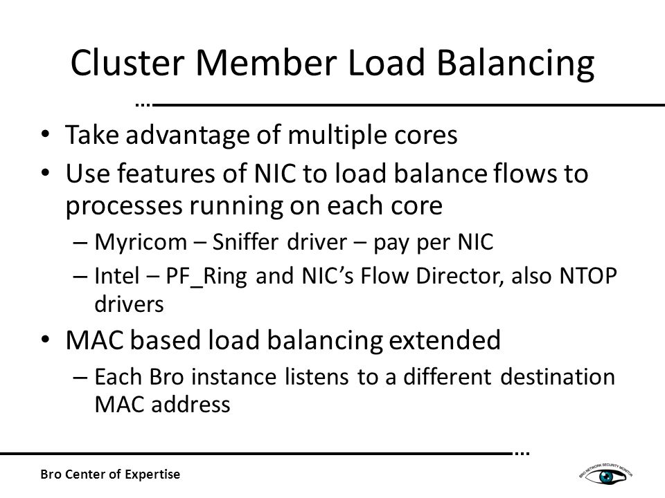 Cluster Member Load Balancing Take advantage of multiple cores Use features of NIC to load balance flows to processes running on each core – Myricom – Sniffer driver – pay per NIC – Intel – PF_Ring and NICs Flow Director, also NTOP drivers MAC based load balancing extended – Each Bro instance listens to a different destination MAC address Bro Center of Expertise