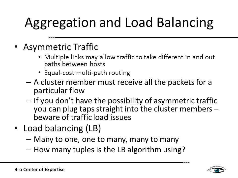 Aggregation and Load Balancing Asymmetric Traffic Multiple links may allow traffic to take different in and out paths between hosts Equal-cost multi-path routing – A cluster member must receive all the packets for a particular flow – If you dont have the possibility of asymmetric traffic you can plug taps straight into the cluster members – beware of traffic load issues Load balancing (LB) – Many to one, one to many, many to many – How many tuples is the LB algorithm using.
