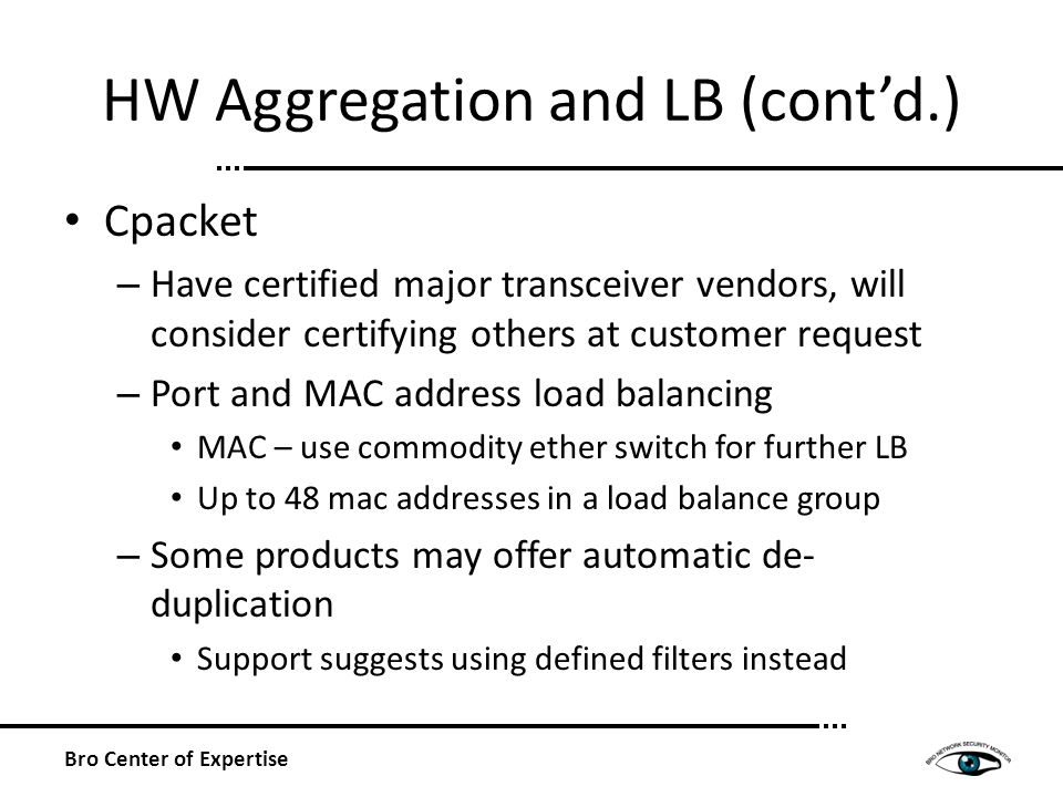 HW Aggregation and LB (contd.) Cpacket – Have certified major transceiver vendors, will consider certifying others at customer request – Port and MAC address load balancing MAC – use commodity ether switch for further LB Up to 48 mac addresses in a load balance group – Some products may offer automatic de- duplication Support suggests using defined filters instead Bro Center of Expertise
