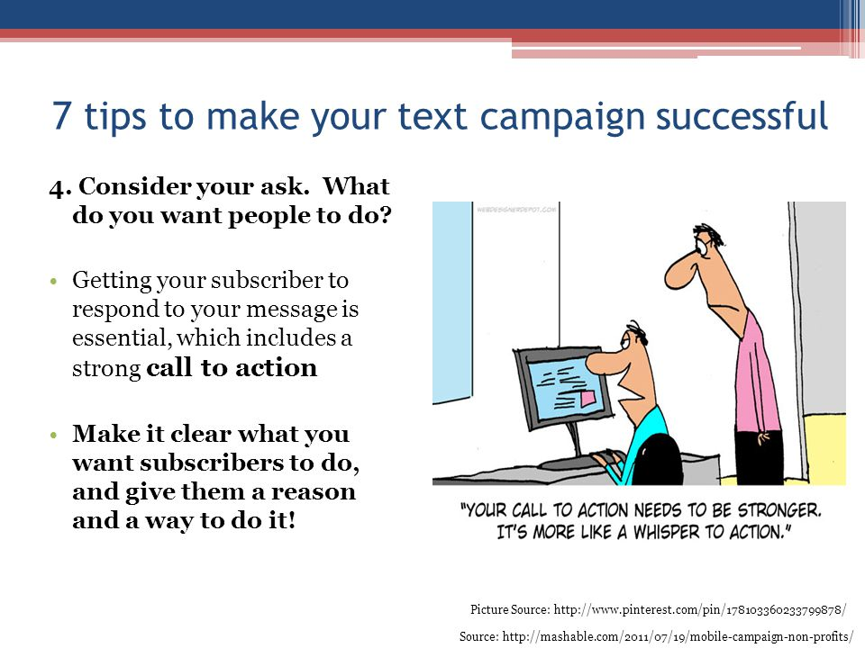 7 tips to make your text campaign successful 4. Consider your ask. What do you want people to do? Getting your subscriber to respond to your message i