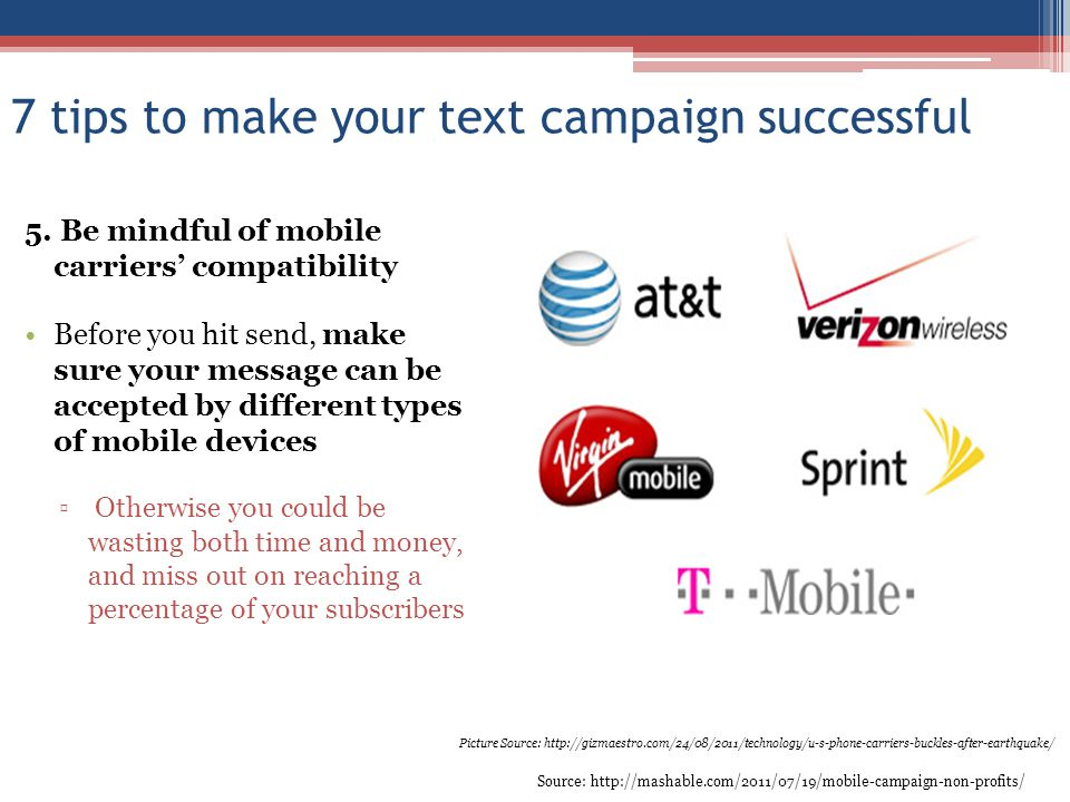 7 tips to make your text campaign successful 5. Be mindful of mobile carriers compatibility Before you hit send, make sure your message can be accepte