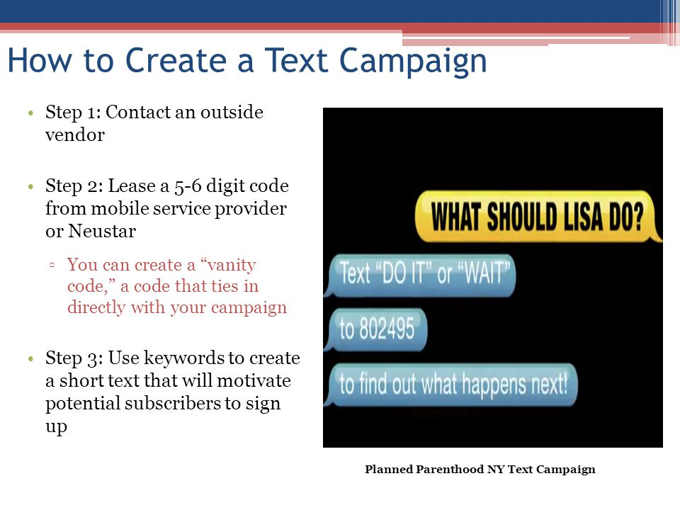 How to Create a Text Campaign Step 1: Contact an outside vendor Step 2: Lease a 5-6 digit code from mobile service provider or Neustar You can create a vanity code, a code that ties in directly with your campaign Step 3: Use keywords to create a short text that will motivate potential subscribers to sign up Planned Parenthood NY Text Campaign