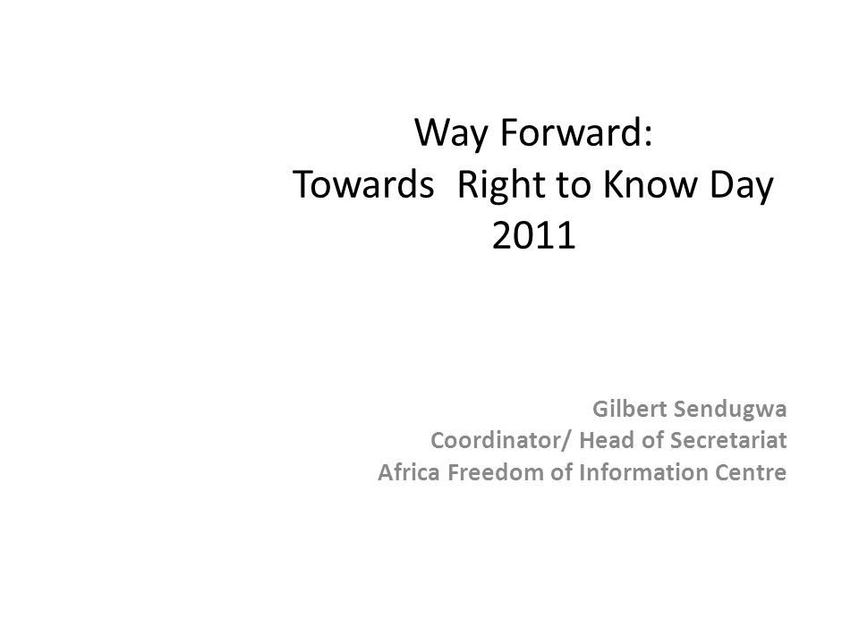Way Forward: Towards Right to Know Day 2011 Gilbert Sendugwa Coordinator/ Head of Secretariat Africa Freedom of Information Centre