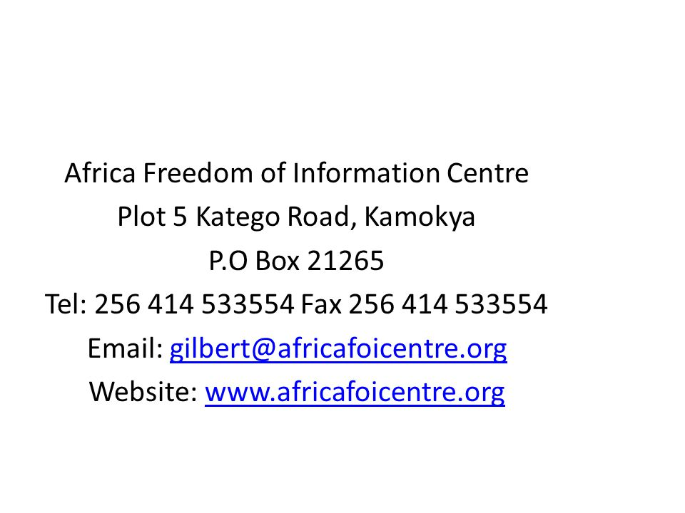 Africa Freedom of Information Centre Plot 5 Katego Road, Kamokya P.O Box 21265 Tel: 256 414 533554 Fax 256 414 533554 Email: gilbert@africafoicentre.o